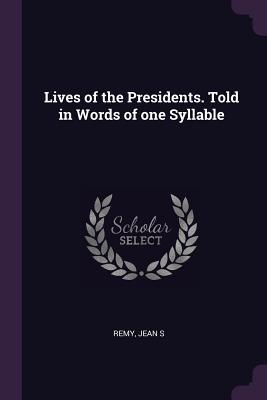 Lives of the Presidents. Told in Words of One Syllable