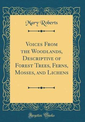 Voices From the Woodlands, Descriptive of Forest Trees, Ferns, Mosses, and Lichens (Classic Reprint)