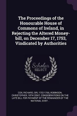 The Proceedings of the Honourable House of Commons of Ireland, in Rejecting the Altered Money-Bill, on December 17, 1753, Vindicated by Authorities