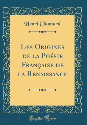 Les Origines de la Poésie Française de la Renaissance (Classic Reprint)
