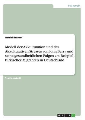 Modell der Akkulturation und des Akkulturativen Stresses von John Berry und seine gesundheitlichen Folgen am Beispiel türkischer Migranten in Deutschland