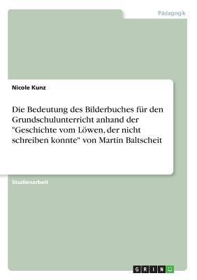 """Die Bedeutung des Bilderbuches für den Grundschulunterricht anhand der """"Geschichte vom Löwen, der nicht schreiben konnte"""" von Martin Baltscheit"""