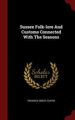 Sussex Folk-Lore and Customs Connected with the Seasons