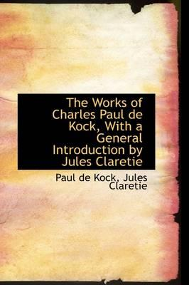 The Works of Charles Paul de Kock, with a General Introduction by Jules Claretie