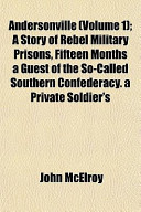 Andersonville (Volume 1); A Story of Rebel Military Prisons, Fifteen Months a Guest of the So-Called Southern Confederacy. a Private Soldier's