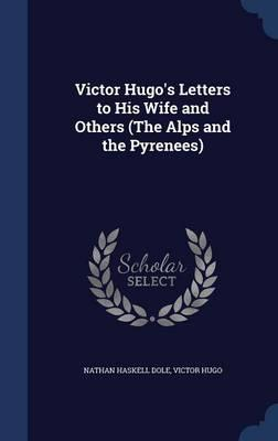 Victor Hugo's Letters to His Wife and Others (the Alps and the Pyrenees)