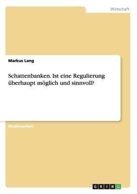 Schattenbanken. Ist eine Regulierung überhaupt  möglich und sinnvoll?