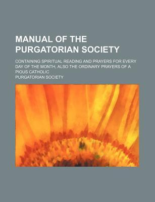Manual of the Purgatorian Society; Containing Spiritual Reading and Prayers for Every Day of the Month, Also the Ordinary Prayers of a Pious