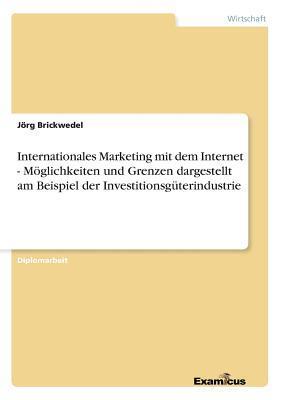 Internationales Marketing mit dem Internet - Möglichkeiten und Grenzen dargestellt am Beispiel der Investitionsgüterindustrie