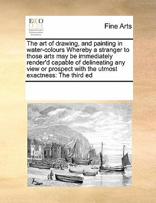 The Art of Drawing, and Painting in Water-Colours Whereby a Stranger to Those Arts May Be Immediately Render'd Capable of Delineating Any View or Pros