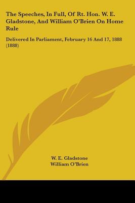The Speeches, In Full, Of Rt. Hon. W. E. Gladstone, And William O'Brien On Home Rule