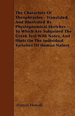 The Characters Of Theophrastus - Translated, And Illustrated By Physiognomical Sketches - To Which Are Subjoined The Greek Text With Notes, And Hints On The Individual Varieties Of Human Nature