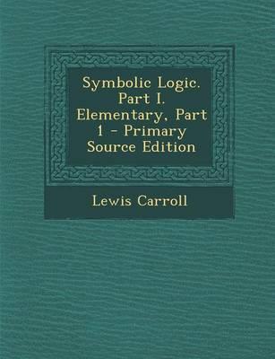 Symbolic Logic. Part I. Elementary, Part 1 - Primary Source Edition
