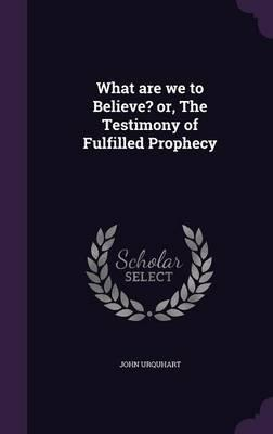 What Are We to Believe? Or, the Testimony of Fulfilled Prophecy
