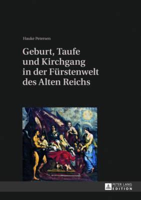 Geburt, Taufe Und Kirchgang in Der Fürstenwelt Des Alten Reichs