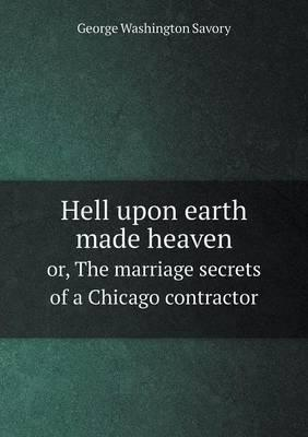 Hell Upon Earth Made Heaven Or, the Marriage Secrets of a Chicago Contractor
