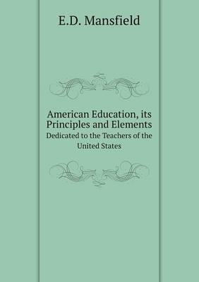 American Education, Its Principles and Elements Dedicated to the Teachers of the United States