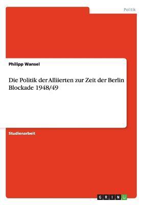 Die Politik der Alliierten zur Zeit der Berlin Blockade 1948/49