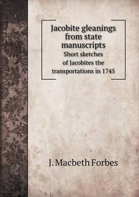 Jacobite Gleanings from State Manuscripts Short Sketches of Jacobites the Transportations in 1745