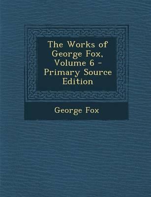 The Works of George Fox, Volume 6 - Primary Source Edition