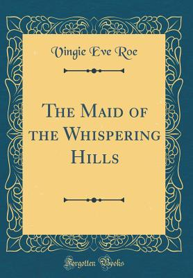 The Maid of the Whispering Hills (Classic Reprint)