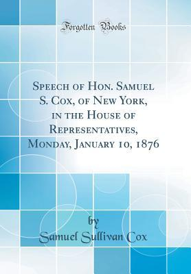Speech of Hon. Samuel S. Cox, of New York, in the House of Representatives, Monday, January 10, 1876 (Classic Reprint)
