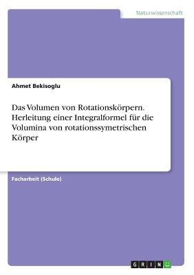 Das Volumen von Rotationskörpern. Herleitung einer Integralformel für die Volumina von rotationssymetrischen Körper