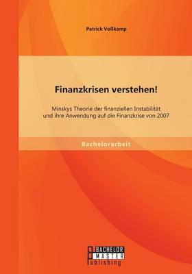 Finanzkrisen verstehen! Minskys Theorie der finanziellen Instabilität und ihre Anwendung auf die Finanzkrise von 2007