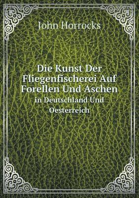 Die Kunst Der Fliegenfischerei Auf Forellen Und Aschen in Deutschland Und Oesterreich