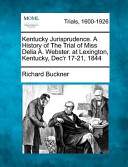 Kentucky Jurisprudence. a History of the Trial of Miss Delia A. Webster. at Lexington, Kentucky, Dec'r 17-21 1844