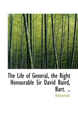 The Life of General, the Right Honourable Sir David Baird, Bart. .