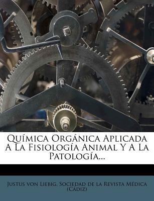 Quimica Organica Aplicada a la Fisiologia Animal y a la Patologia...