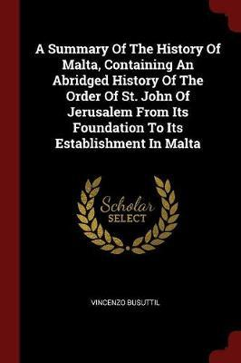 A Summary of the History of Malta, Containing an Abridged History of the Order of St. John of Jerusalem from Its Foundation to Its Establishment in Ma