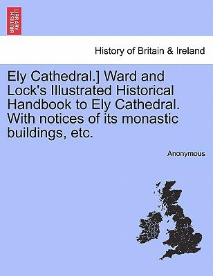 Ely Cathedral. Ward and Lock's Illustrated Historical Handbook to Ely Cathedral. With notices of its monastic buildings, etc.