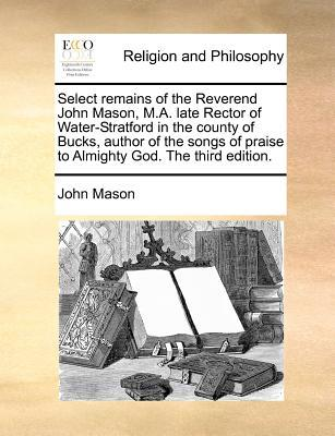 Select Remains of the Reverend John Mason, M.A. Late Rector of Water-Stratford in the County of Bucks, Author of the Songs of Praise to Almighty God