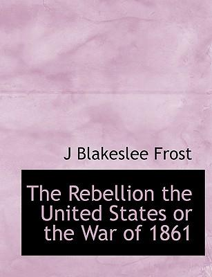 The Rebellion the United States or the War of 1861