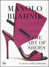Manolo Blahník. The Art of Shoes. La ricerca della perfezione. Ediz. a colori