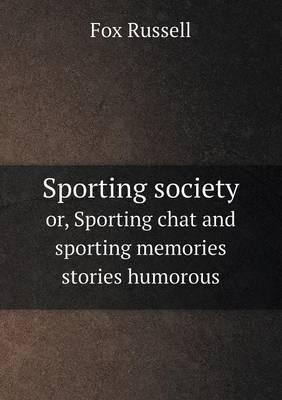 Sporting Society Or, Sporting Chat and Sporting Memories Stories Humorous