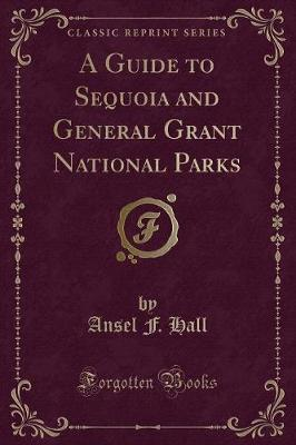 A Guide to Sequoia and General Grant National Parks (Classic Reprint)