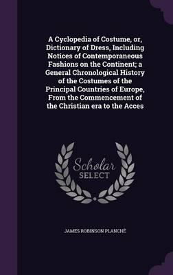A Cyclopedia of Costume, Or, Dictionary of Dress, Including Notices of Contemporaneous Fashions on the Continent; A General Chronological History of ... of the Christian Era to the Acces