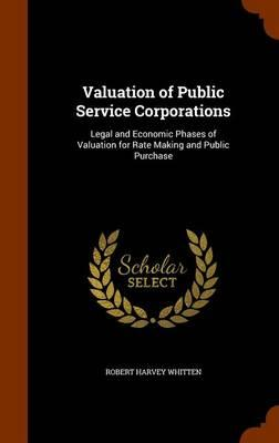 Valuation of Public Service Corporations, Legal and Economic Phases of Valuation for Rate Making and Public Purchase