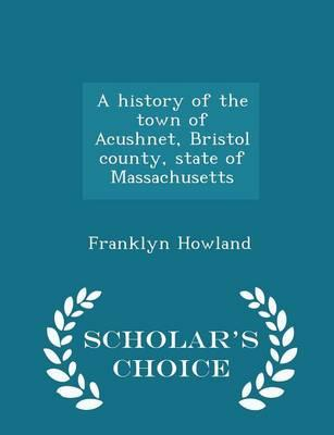 A History of the Town of Acushnet, Bristol County, State of Massachusetts - Scholar's Choice Edition