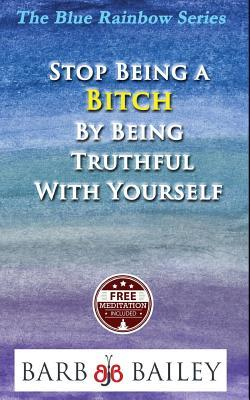 Stop Being A Bitch By Being Truthful With Yourself
