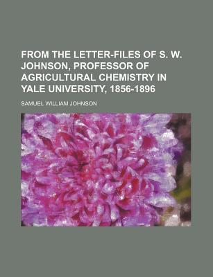From the Letter-Files of S. W. Johnson, Professor of Agricultural Chemistry in Yale University, 1856-1896