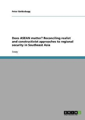 Does ASEAN matter?  Reconciling realist and constructivist approaches to regional security in Southeast Asia