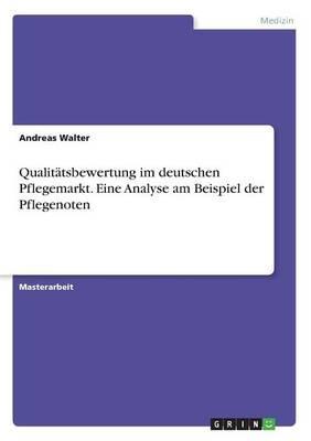 Qualitätsbewertung im deutschen Pflegemarkt. Eine Analyse am Beispiel der Pflegenoten