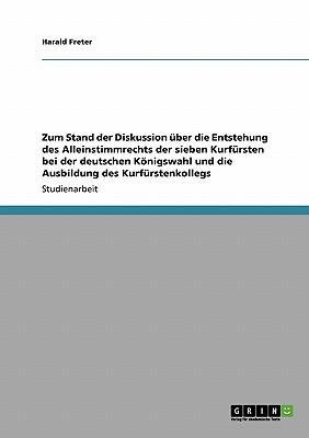 Zum Stand der Diskussion über die Entstehung des Alleinstimmrechts der sieben Kurfürsten bei der deutschen Königswahl und die Ausbildung des Kurfürstenkollegs