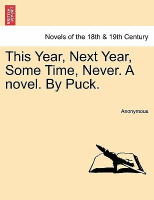 This Year, Next Year, Some Time, Never. A novel. By Puck. Vol. I
