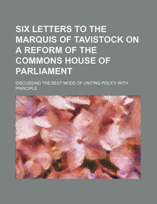 Six Letters to the Marquis of Tavistock on a Reform of the Commons House of Parliament; Discussing the Best Mode of Uniting Policy with Principle