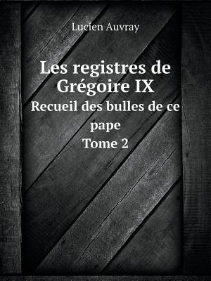 Les Registres de Gregoire IX Recueil Des Bulles de Ce Pape. Tome 2